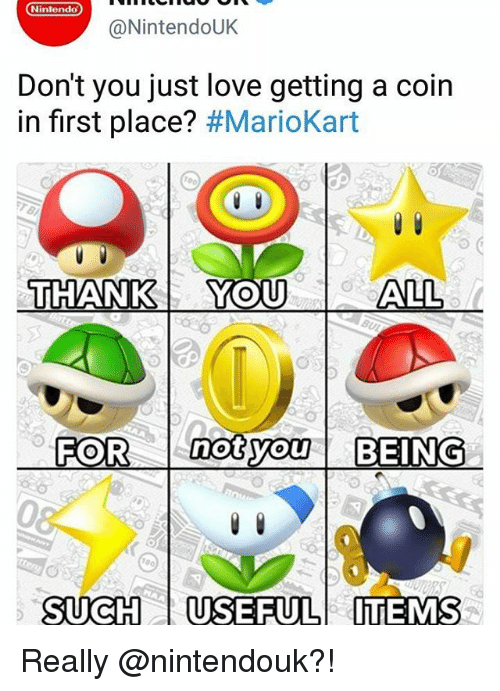 mariokart: Nintendo  @NintendoUK  Don't you just love getting a coin  in first place? #MarioKart  THANK Yo  THANK YOU  ALL  FOR notyo BEING  not  0  SUCHUSEFULITEMS Really @nintendouk?!
