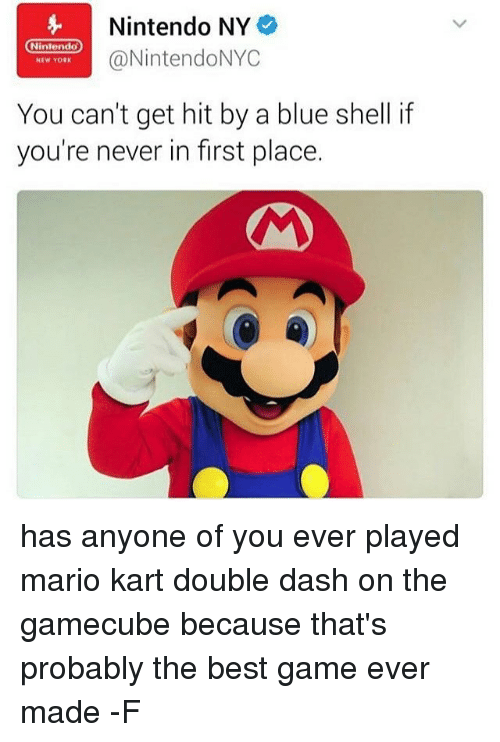 Mario Kart, Relatable, and Shell: Nintendo NY  Nintendo  @NintendoNYC  NEW YORK  You can't get hit by a blue shell if  you're never in first place. has anyone of you ever played mario kart double dash on the gamecube because that's probably the best game ever made -F