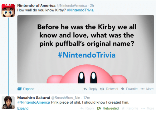 sakurai: Nintendo of America NintendoAmerica 2h  How well do you know Kirby? #Nintend°Trivia  Before he was the Kirby we all  know and love, what was the  pink puffball's original name?  #NintendoTrivia  Expand  Masahiro Sakurai aSmashBros Nin 12m  @NintendoAmerica Pink piece of shit, I should know I created him.  Expand  Reply Retweet Favorite More  t Retweeted