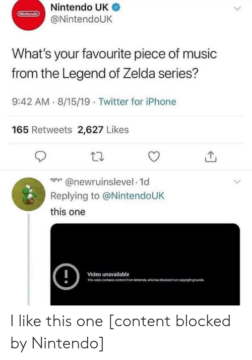 like-this-one: Nintendo UK  Hintendo  @NintendoUK  What's your favourite piece of music  from the Legend of Zelda series?  9:42 AM 8/15/19 Twitter for iPhone  165 Retweets 2,627 Likes  @newrnnselevel 1d  Replying to @NintendoUK  this one  !  Video unavailable  Tis video conains content trom Netenda who has biockedon coyge ounds I like this one [content blocked by Nintendo]