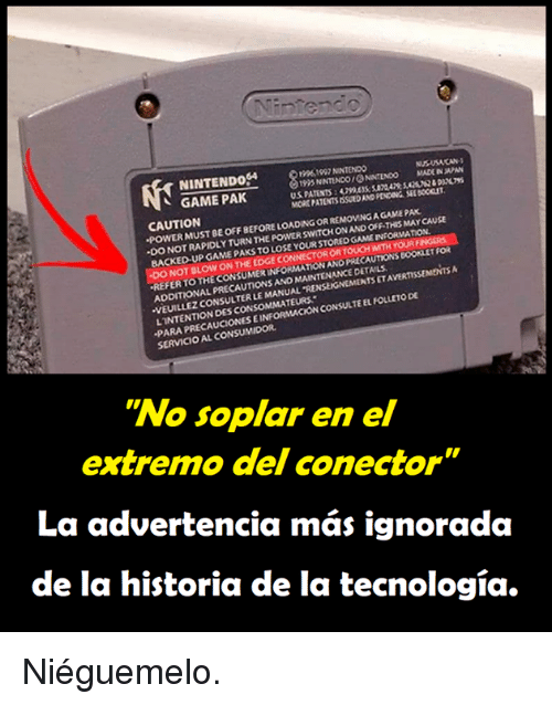 """Memes, Nintendo, and Game: NINTENDo4  10961097 NINTENDO  195 NNTINDO ONINTENOO MADE IN  MORE PATENTS ISSUED AND PENDING SEL BOCICLET  AN  、 GAME PAK  CAUTION  POWER MUST BE OFF BEFORE LOADING OR REMOVING A GAME PAK  WITCH ONAND OFF-THIS MAY CAUSE  ·DO NOT RAPIDLY TURN THE POWER S  BACKED UP GAME PAKS TO LOSE  YOUR STORED GAME INFORMATION  NOT BLOW ON THE EDGE  OR TOUCH WITH YOURF  AUTIONS BOOKLET Foi  TAVERTISSEMENTS  REFER TO THE CONSUMER INFORMATION ANO PREC  THE CONSUMER INFORMATIow  MAINTENANCE DETAILS  ADDITIONAL PRECAUTIONS AND  VEUILLEZ CONSULTER LE MANUAL 'RENSEIGNEMENTS  PARA PRECAUCIONES EINFORMACION CONSULTE EL FOLLETO DE  SERVICIO AL CONSUMIDOR  LINTENTION DES CONSOMMATEURS  """"No soplar en el  extre  mo del conector  La advertencia más ignorada  de la historia de la tecnología. Niéguemelo."""