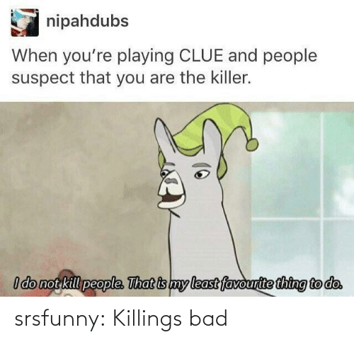 Bad, Tumblr, and Blog: nipahdubs  When you're playing CLUE and people  suspect that you are the killer.  I do not kill people. That is my least favourite thing to do. srsfunny:  Killings bad