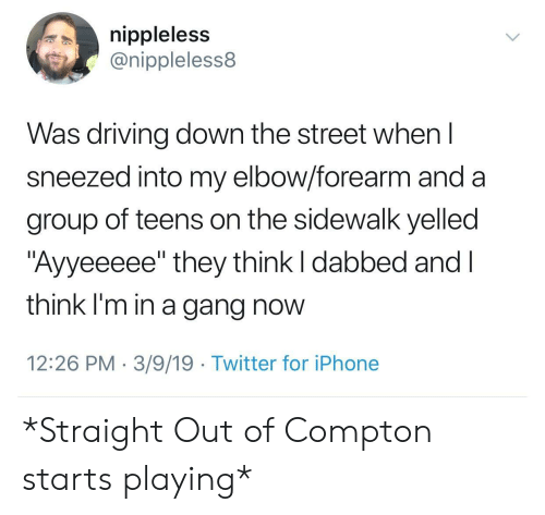 """Dabbed: nippleless  @nippleless8  Was driving down the street whenl  sneezed into my elbow/forearm and a  group of teens on the sidewalk yelled  """"Ayyeeeee"""" they think I dabbed and l  think I'm in a gang now  12:26 PM 3/9/19 Twitter for iPhone *Straight Out of Compton starts playing*"""