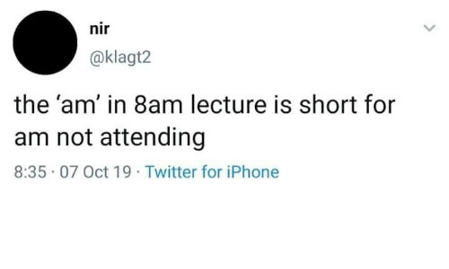 Attending: nir  @klagt2  the 'am' in 8am lecture is short for  am not attending  8:35 07 Oct 19 Twitter for iPhone