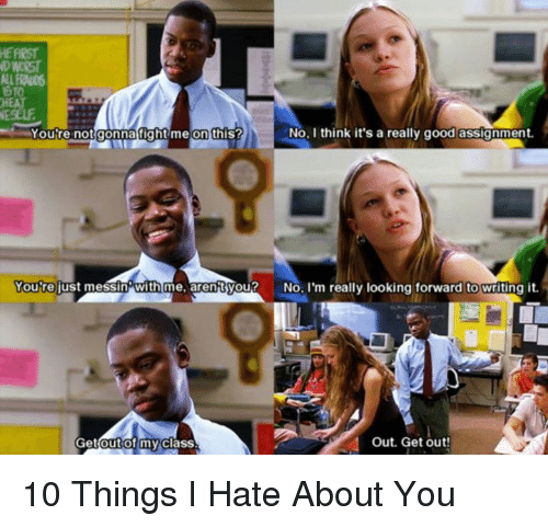 10 Things I Hate About You: NIRNO6  HEAT  No, I think it's a really good assignment.  You're not gonna ight me on this?  You're just messin with me, arentyou?  No, I'm really looking forward to writing it.  Get out of my  class  Out. Get out! 10 Things I Hate About You