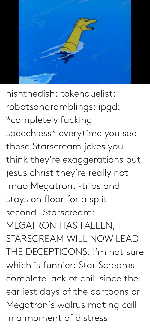 fallen: nishthedish:  tokenduelist:  robotsandramblings:  ipgd:  *completely fucking speechless*  everytime you see those Starscream jokes you think they're exaggerations but jesus christ they're really not lmao  Megatron: -trips and stays on floor for a split second- Starscream: MEGATRON HAS FALLEN, I STARSCREAM WILL NOW LEAD THE DECEPTICONS.   I'm not sure which is funnier: Star Screams complete lack of chill since the earliest days of the cartoons or Megatron's walrus mating call in a moment of distress