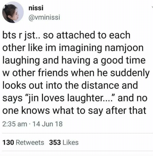 "Friends, Good, and Time: nissi  @vminissi  bts r jst.. so attached to each  other like im imagining namjoon  laughing and having a good time  w other friends when he suddenly  looks out into the distance and  says ""jin loves laughter..."" and no  one knows what to say after that  2:35 am 14 Jun 18  130 Retweets 353 Likes"
