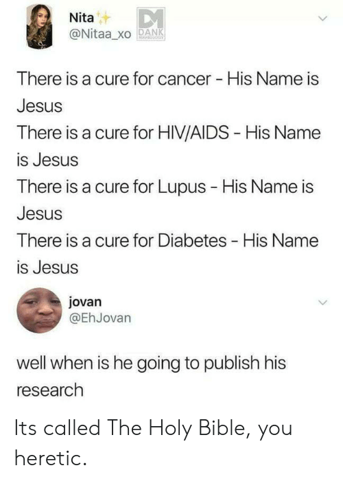 holy bible: Nita  @Nitaa_xO PANK  There is  Jesus  There is a cure for HIV/AIDS - His Name  is Jesus  There is a cure for Lupus - His Name is  Jesus  There is a cure for Diabetes His Name  is Jesus  a cure for cancer His Name is  jovan  @EhJovarn  well when is he going to publish his  research Its called The Holy Bible, you heretic.