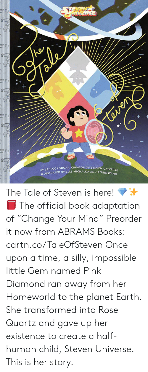 """adaptation: NIVERSE  EBECCA SUGAR, CREATOR OF STEVEN UNIVER  BY R  ILLUSTRA  TED BY ELLE MICHALKA AND ANGIE w The Tale of Steven is here! 💎✨📕 The official book adaptation of """"Change Your Mind""""   Preorder it now from ABRAMS Books: cartn.co/TaleOfSteven  Once upon a time, a silly, impossible little Gem named Pink Diamond ran away from her Homeworld to the planet Earth. She transformed into Rose Quartz and gave up her existence to create a half-human child, Steven Universe. This is her story."""