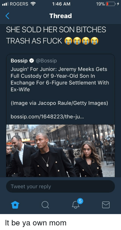 Bossip: nl ROGERS .  1:46 AM  Thread  SHE SOLD HER SON BITCHES  TRASH AS FUCK  Bossip @Bossip  Juugin' For Junior: Jeremy Meeks Gets  Full Custody Of 9-Year-Old Son In  Exchange For 6-Figure Settlement With  Ex-Wife  (Image via Jacopo Raule/Getty Images)  bossip.com/1648223/the-ju..  Tweet your reply