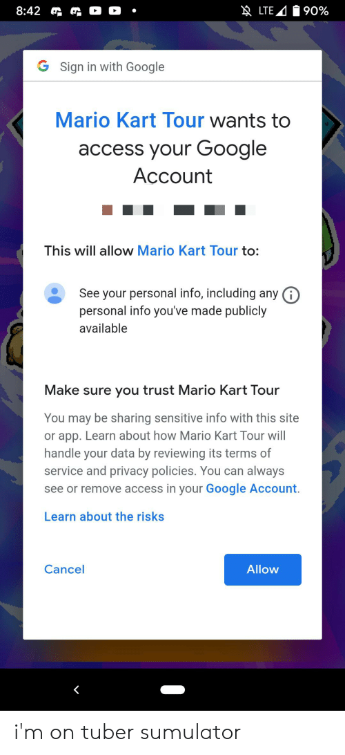 Google, Mario Kart, and Mario: NLTE  |90%  8:42  .  G Sign in with Google  Mario Kart Tour wants to  access your Google  Асcount  This will allow Mario Kart Tour to:  See your personal info, including any G  personal info you've made publicly  available  Make sure you trust Mario Kart Tour  You may be sharing sensitive info with this site  or app. Learn about how Mario Kart Tour will  handle your data by reviewing its terms of  service and privacy policies. You can always  see or remove access in your Google Account.  Learn about the risks  Cancel  Allow i'm on tuber sumulator