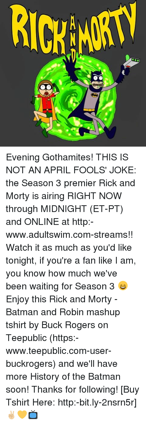 Batman, Memes, and Rick and Morty: NMM ROIy Evening Gothamites! THIS IS NOT AN APRIL FOOLS' JOKE: the Season 3 premier Rick and Morty is airing RIGHT NOW through MIDNIGHT (ET-PT) and ONLINE at http:-www.adultswim.com-streams!! Watch it as much as you'd like tonight, if you're a fan like I am, you know how much we've been waiting for Season 3 😄 Enjoy this Rick and Morty - Batman and Robin mashup tshirt by Buck Rogers on Teepublic (https:-www.teepublic.com-user-buckrogers) and we'll have more History of the Batman soon! Thanks for following! [Buy Tshirt Here: http:-bit.ly-2nsrn5r] ✌🏼💛📺