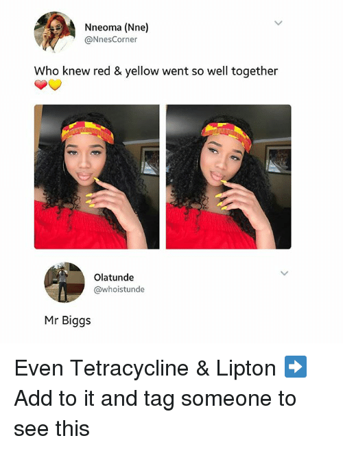 Lipton: Nneoma (Nne)  @Nnes Corner  Who knew red & yellow went so well together  Olatunde  @whoistunde  Mr Biggs Even Tetracycline & Lipton ➡Add to it and tag someone to see this