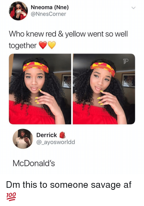 Savage Af: Nneoma (Nne)  @NnesCorner  Who knew red & yellow went so well  together  Derrick  @_ayosworldd  McDonalds Dm this to someone savage af 💯