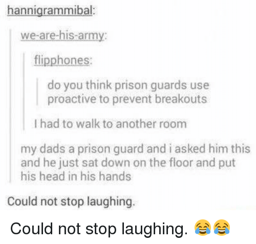prison guard: nnigrammibal  we are his-army:  flipphones:  do you think prison guards use  proactive to prevent breakouts  l had to walk to another room  my dads a prison guard and i asked him this  and he just sat down on the floor and put  his head in his hands  Could not stop laughing Could not stop laughing. 😂😂