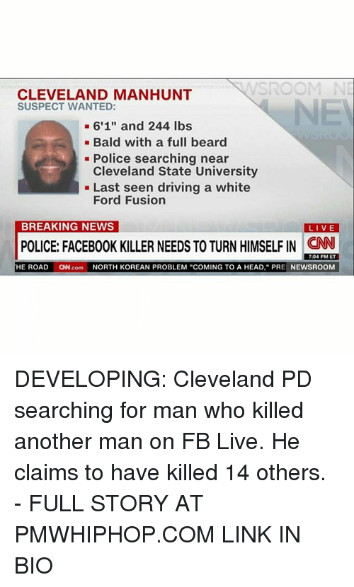 "Fusionator: NNSROOM NE  CLEVELAND MANHUNT  SUSPECT WANTED:  6'1"" and 244 lbs  Bald with a full beard  Police searching near  Cleveland State University  Last seen driving a white  Ford Fusion  BREAKING NEWS  LIVE  POLICE: FACEB00K KILLER NEEDS TO TURNHIMSELFIN CNN  7:04 PM ET  HE ROAD  CNN.com  NORTH KOREAN PROBLEM ""COMING TO A HEAD, PRE  NEWSROOM DEVELOPING: Cleveland PD searching for man who killed another man on FB Live. He claims to have killed 14 others. - FULL STORY AT PMWHIPHOP.COM LINK IN BIO"