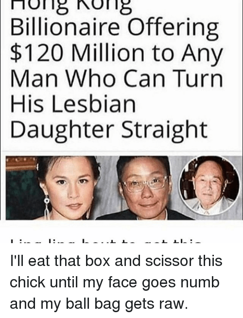 scissoring: no 18 18  Billionaire Offering  $120 Million to Any  Man Who Can Turn  His Lesbian  Daughter Straight I'll eat that box and scissor this chick until my face goes numb and my ball bag gets raw.