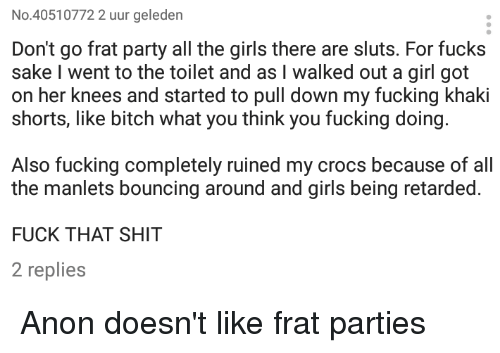 Bounc: No. 40510772 2 uur geleden  Don't go frat party all the girls there are sluts. For fucks  sake I went to the toilet and as l walked out a girl got  on her knees and started to pull down my fucking khaki  shorts, like bitch what you think you fucking doing.  Also fucking completely ruined my crocs because of all  the manlets bouncing around and girls being retarded.  FUCK THAT SHIT  2 replies Anon doesn't like frat parties