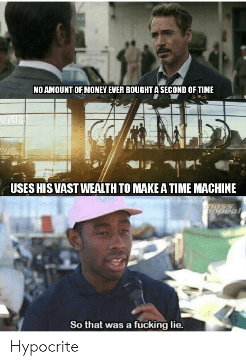 Fucking, Money, and Hypocrite: NO AMOUNT OF MONEY EVER BOUGHT A SECOND OF TIME  USES HIS VASTWEALTH TO MAKE A TIME MACHINE  Dass  appeal  So that was a fucking lie. Hypocrite