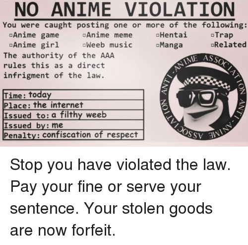 Anime, Internet, and Meme: NO ANIME VIOLATION  You were caught posting one or more of the following:  oHentai  aManga  Anime game  oTrap  oAnime meme  Weeb music  Anime girl  The authority of the AAA  rules this as a direct  infrigment of the law.  oRelated  ASSOC  Time: today  Place: the internet  Issued to: a filthy weeb  Issued by: me  Penalty: confiscation of respect