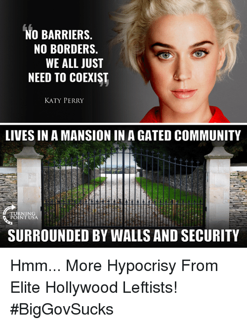 Katy Perry: NO BARRIERS.  NO BORDERS.  WE ALL JUST  NEED TO COEXIST  KATY PERRY  LIVES IN A MANSION IN A GATED COMMUNITY  TURNIN  POINT USA  SURROUNDED BY WALLS AND SECURITY Hmm... More Hypocrisy From Elite Hollywood Leftists! #BigGovSucks