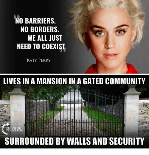 Katy Perry: NO BARRIERS.  NO BORDERS.  WE ALL JUST  NEED TO COEXIST  KATY PERRY  LIVES IN A MANSION IN A GATED COMMUNITY  URNING  POINT USA  SURROUNDED BY WALLS AND SECURITY
