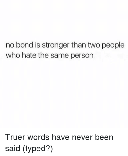 Truer Words: no bond is stronger than two people  who hate the same person Truer words have never been said (typed?)