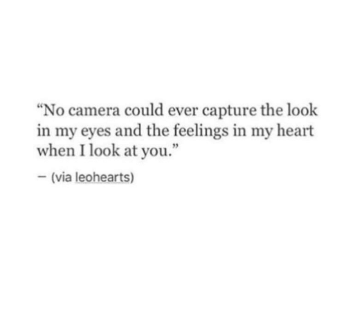 "the look: ""No camera could ever capture the look  in my eyes and the feelings in my heart  when I look at you.""  (via leohearts)"
