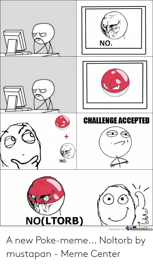 Meme, Accepted, and Poke: NO.  CHALLENGE ACCEPTED  +  NO.  NO(LTORB)  memecenter.comMeme Center e A new Poke-meme... Noltorb by mustapan - Meme Center