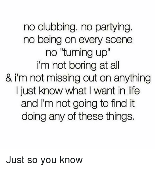 "Clubbing: no clubbing. no partying  no being on every scene  no ""turning up""  i'm not boring at all  & i'm not missing out on anything  I just know what I want in life  and I'm not going to find it  doing any of these things. Just so you know"