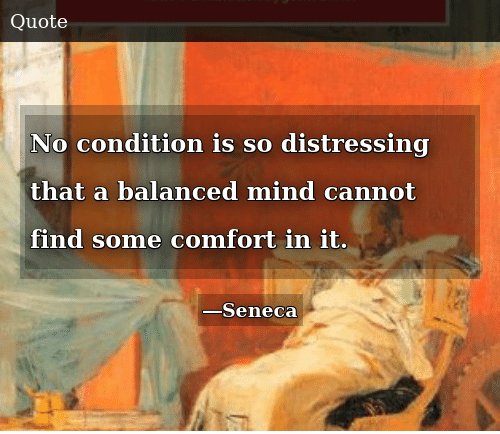 Mind, Find, and  No: No condition is so distressing that a balanced mind cannot find some comfort in it.