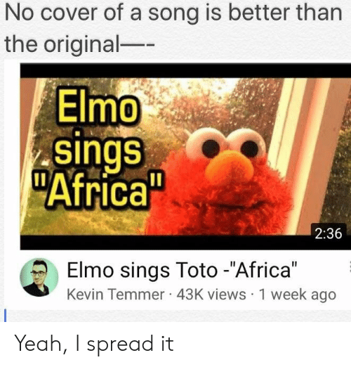"""Elmo: No cover of a song is better than  the original-  Elmo  sings  Africa  2:36  Elmo sings Toto -""""Africa""""  Kevin Temmer 43K views 1 week ageo Yeah, I spread it"""