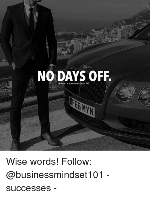 Fbg: NO DAYS OFF.  OBUSINESSMINDSET 1O1  FBG WY Wise words! Follow: @businessmindset101 - successes -