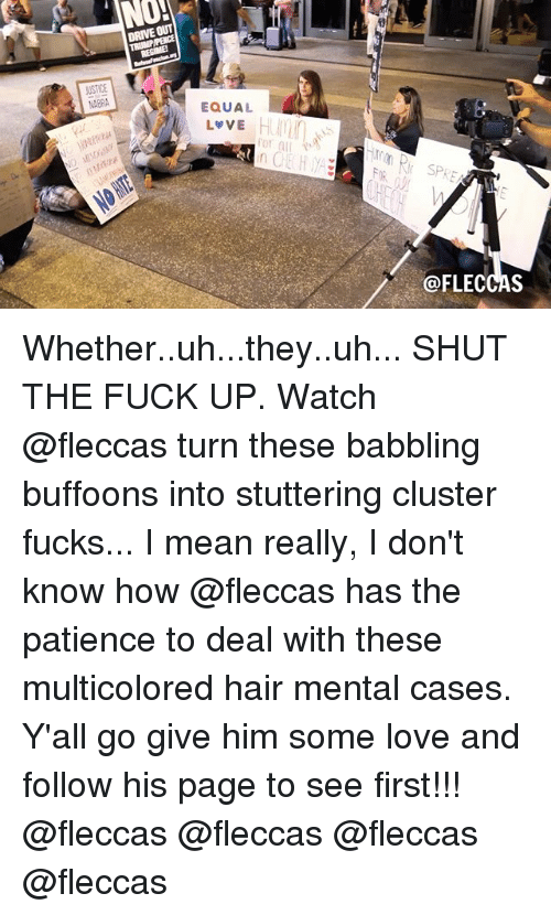 Love, Drive, and Fuck: NO!  DRIVE OUT  USTICE  ABRA  EQUAL  L VE  or a  in  rSPRE  @FLECCAS Whether..uh...they..uh... SHUT THE FUCK UP. Watch @fleccas turn these babbling buffoons into stuttering cluster fucks... I mean really, I don't know how @fleccas has the patience to deal with these multicolored hair mental cases. Y'all go give him some love and follow his page to see first!!! @fleccas @fleccas @fleccas @fleccas