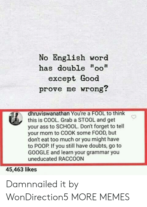 "Ass, Dank, and Food: No English word  has double ""oo""  except Good  prove me wrong?  dhruviswanathan You're a FOOL to think  this is COOL. Grab a STOOL and get  your ass to SCHOOL. Don't forget to tell  your mom to COOK some FOOD, but  don't eat too much or you might have  to POOP If you still have doubts, go to  GOOGLE and learn your grammar you  uneducated RACCOON  45,463 likes Damnnailed it by WonDirection5 MORE MEMES"