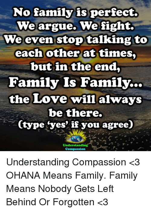 ohana means family: No family is perfect.  We argue. We fight.  We even stop talking to  each other at times  but in the end  Family Is Family...  the Love will always  be there.  Ctype yes' if you agree)  Understanding  Compassion Understanding Compassion <3  OHANA Means Family. Family Means Nobody Gets Left Behind Or Forgotten <3