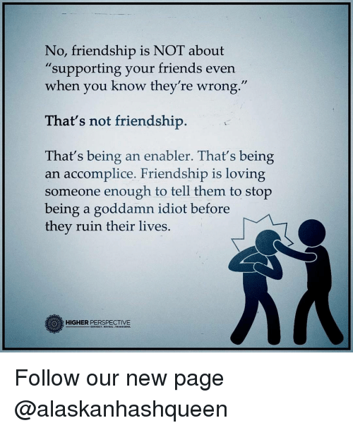 "enabler: No, friendship is NOT about  supporting your friends even  when you know they're wrong.""  That's not friendship  That's being an enabler. That's being  an accomplice. Friendship is loving  someone enough to tell them to stop  being a goddamn idiot before  they ruin their lives.  HIGHER PERSPECTIVE Follow our new page @alaskanhashqueen"