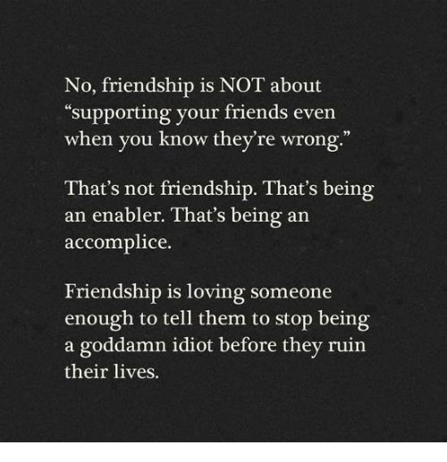 "enabler: No, friendship is NOT about  ""supporting your friends even  when you know they're wrong.""  That's not friendship. That's being  an enabler. That's being an  accomplice  Friendship is loving someone  enough to tell them to stop being  a goddamn idiot before they ruin  their lives."