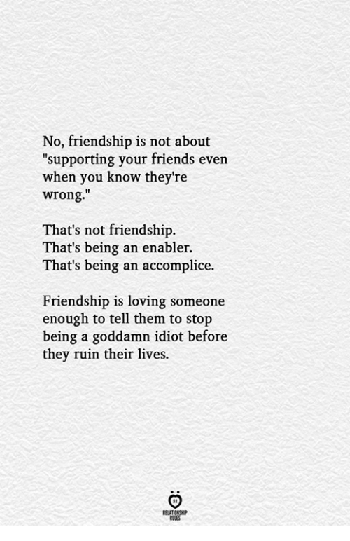 "enabler: No, friendship is not about  ""supporting your friends even  when you know they're  wrong.""  That's not friendship.  That's being an enabler.  That's being an accomplice.  Friendship is loving someone  enough to tell them to stop  being a goddamn idiot before  they ruin their lives.  ELATIONGHP"