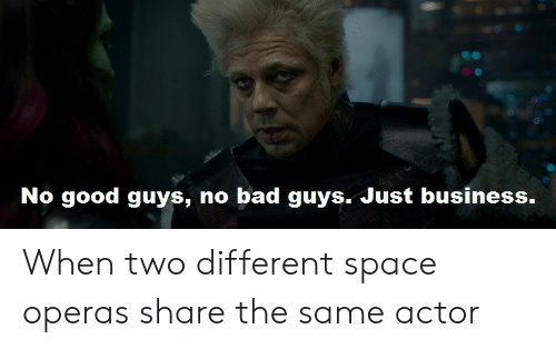 good guys: No good guys, no bad guys. Just business. When two different space operas share the same actor