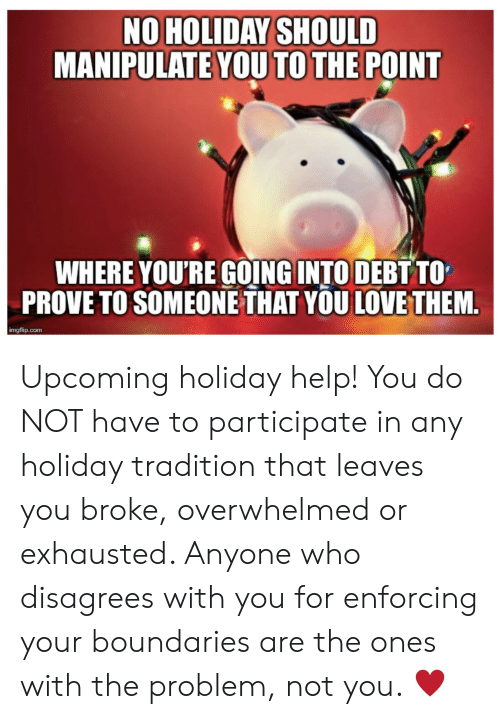 Love, Help, and Com: NO HOLIDAY SHOULD  MANIPULATE YOU TO THE POINT  WHERE YOU'RE GOING INTO DEBT TO  PROVE TO SOMEONE THAT YOU LOVE THEM.  imgflip.com Upcoming holiday help! You do NOT have to participate in any holiday tradition that leaves you broke, overwhelmed or exhausted. Anyone who disagrees with you for enforcing your boundaries are the ones with the problem, not you. ♥️