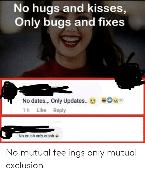 Crush, Crash, and Dates: No hugs and kisses,  Only bugs and fixes  o20  No dates.. Only Updates...  1h Like Reply  No crush only crash No mutual feelings only mutual exclusion