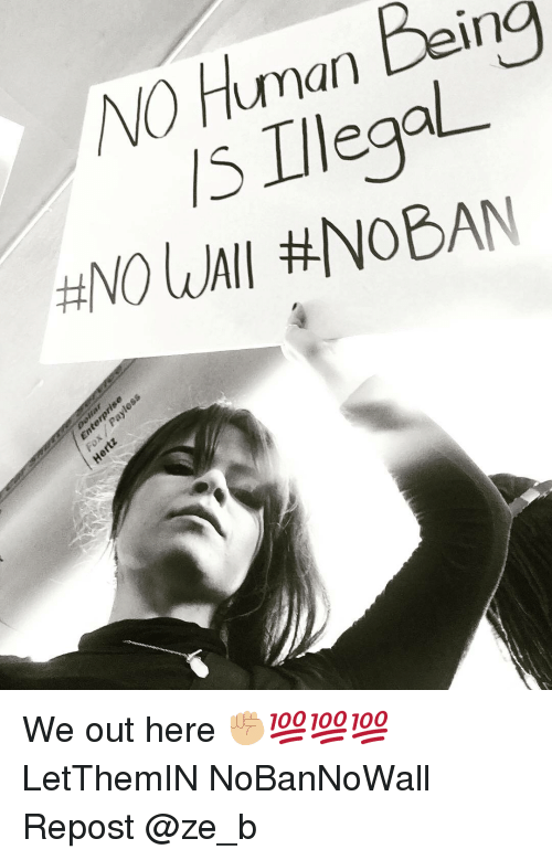 Memes, 🤖, and Human Being: NO Human Being  turnan being  Uηan Den  s IllegaL.  H0UMI We out here ✊🏼💯💯💯 LetThemIN NoBanNoWall Repost @ze_b