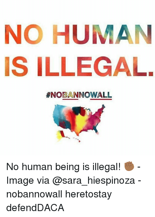 Memes, Image, and 🤖: NO HUMAN  IS ILLEGAL.  #NOBAN NOWALL No human being is illegal! ✊🏾 - Image via @sara_hiespinoza - nobannowall heretostay defendDACA