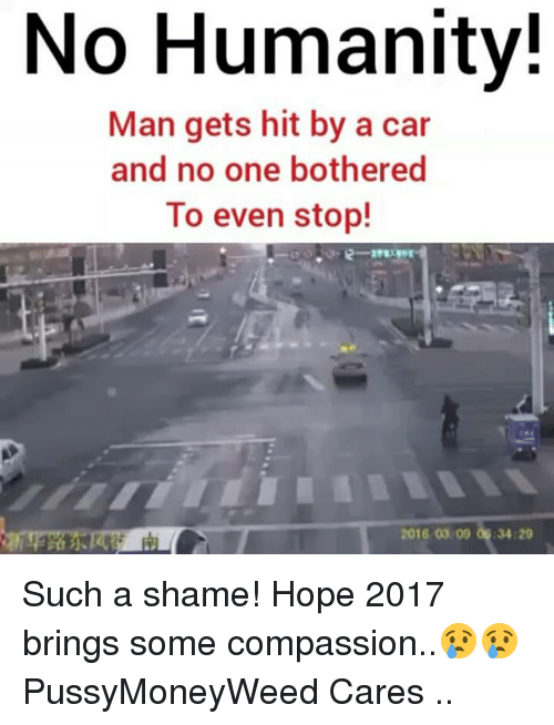 Memes, 🤖, and Compass: No Humanity!  Man gets hit by a car  and no one bothered  To even stop! Such a shame! Hope 2017 brings some compassion..😢😢 PussyMoneyWeed Cares ..