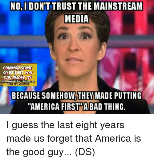 """the good guy: NO,I DON'T TRUST THE MAINSTREAM  MEDIA  COMMON SENSE  SO BLUNT YOU  CAN SMOKE IT!  CONSERVATIVE  THE COMMON  DONT TREAD ON ME  BECAUSE SOMEHOW THEY MADE PUTTING  """"AMERICA FIRST A BAD THING. I guess the last eight years made us forget that America is the good guy... (DS)"""