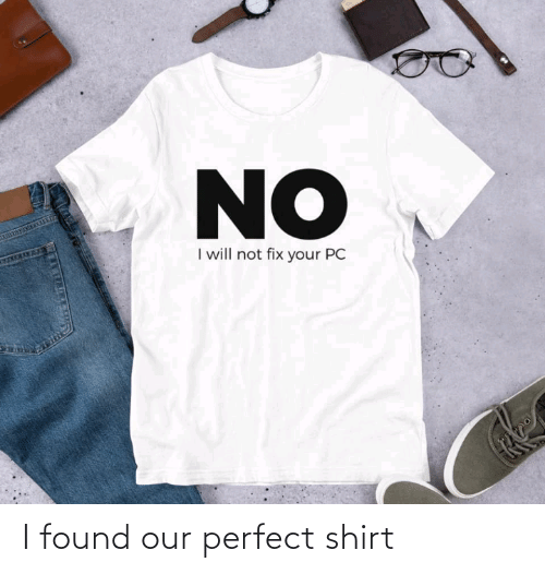 shirt: NO  I will not fix your PC  27TM I found our perfect shirt