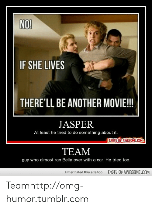 Do Something About: NO!  IF SHE LIVES  THERE'LL BE ANOTHER MOVIE!!!  JASPER  At least he tried to do something about it.  TASTE OF AWESOME.COM  TEAM  guy who almost ran Bella over with a car. He tried too.  TASTE OFAWESOME.COM  Hitler hated this site too Teamhttp://omg-humor.tumblr.com