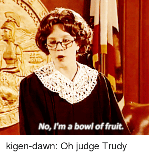 Trudy: No, I'm a bowl of fruit. kigen-dawn:  Oh judge Trudy