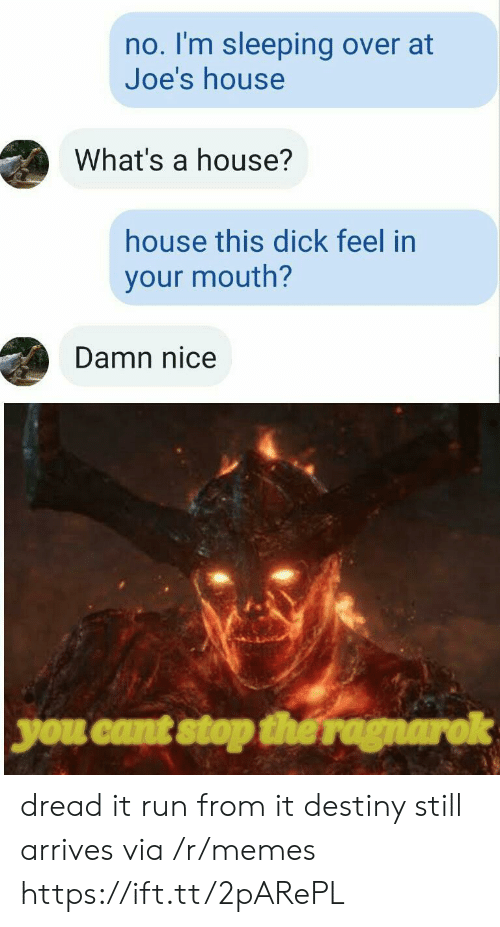 Stop The: no. I'm sleeping over at  Joe's house  What's a house?  house this dick feel in  your mouth?  Damn nice  you cant stop the ragnarok dread it run from it destiny still arrives via /r/memes https://ift.tt/2pARePL